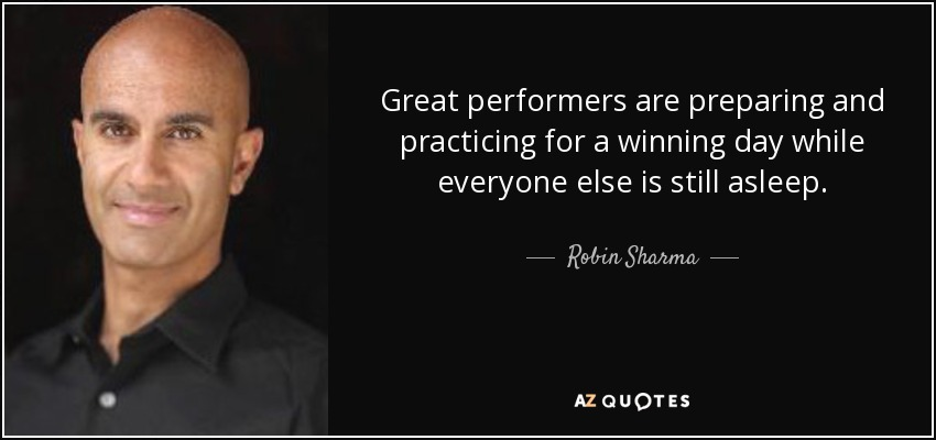 Great performers are preparing and practicing for a winning day while everyone else is still asleep. - Robin Sharma
