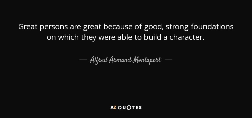 Great persons are great because of good, strong foundations on which they were able to build a character. - Alfred Armand Montapert