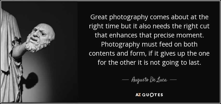 Great photography comes about at the right time but it also needs the right cut that enhances that precise moment. Photography must feed on both contents and form, if it gives up the one for the other it is not going to last. - Augusto De Luca