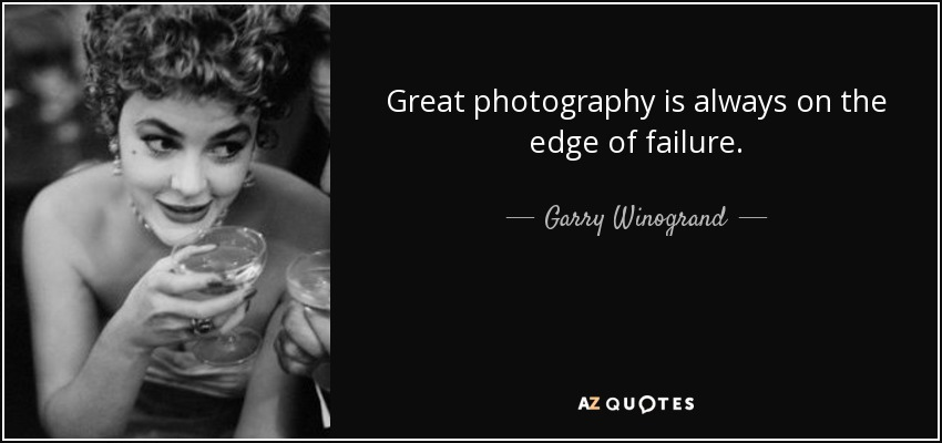 Great photography is always on the edge of failure. - Garry Winogrand