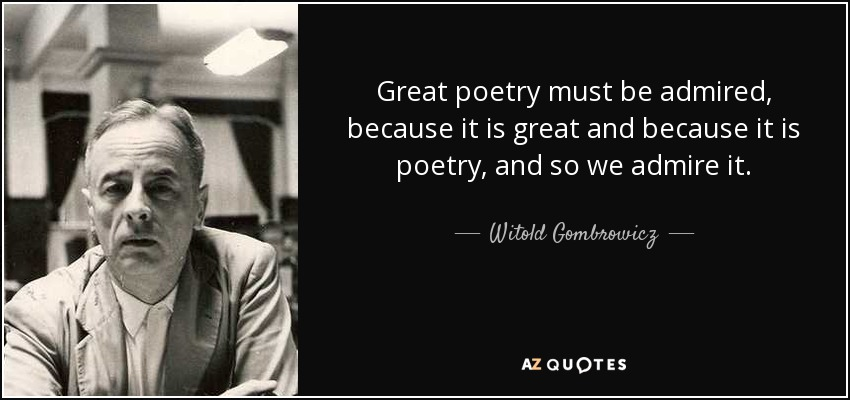 Great poetry must be admired, because it is great and because it is poetry, and so we admire it. - Witold Gombrowicz