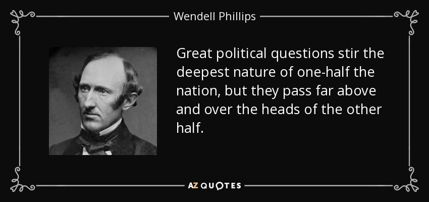 Great political questions stir the deepest nature of one-half the nation, but they pass far above and over the heads of the other half. - Wendell Phillips