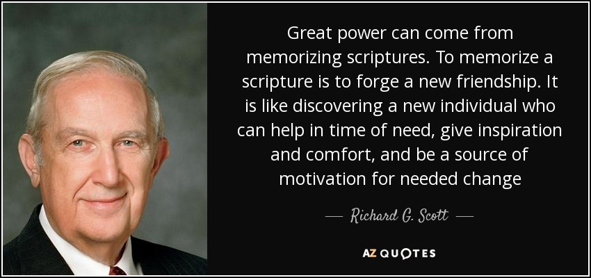 Great power can come from memorizing scriptures. To memorize a scripture is to forge a new friendship. It is like discovering a new individual who can help in time of need, give inspiration and comfort, and be a source of motivation for needed change - Richard G. Scott