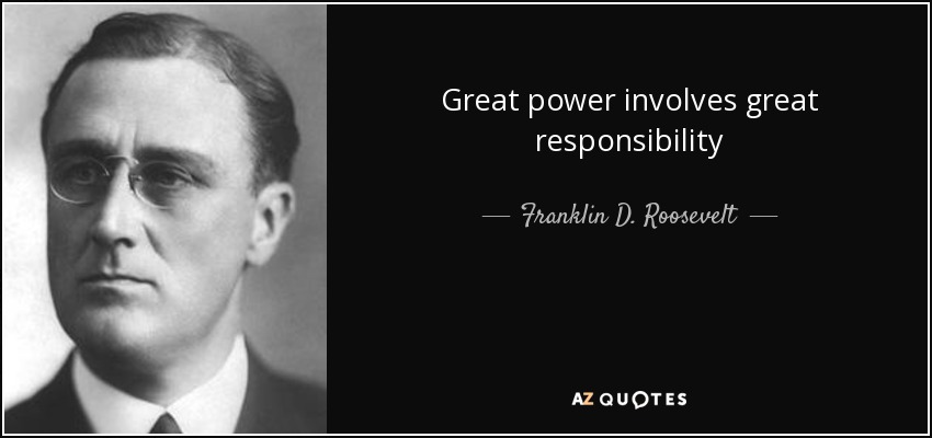 Great power involves great responsibility - Franklin D. Roosevelt