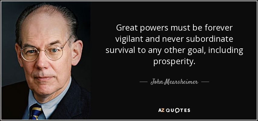 Great powers must be forever vigilant and never subordinate survival to any other goal, including prosperity. - John Mearsheimer
