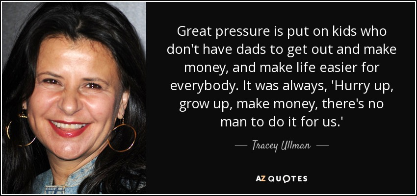 Great pressure is put on kids who don't have dads to get out and make money, and make life easier for everybody. It was always, 'Hurry up, grow up, make money, there's no man to do it for us.' - Tracey Ullman
