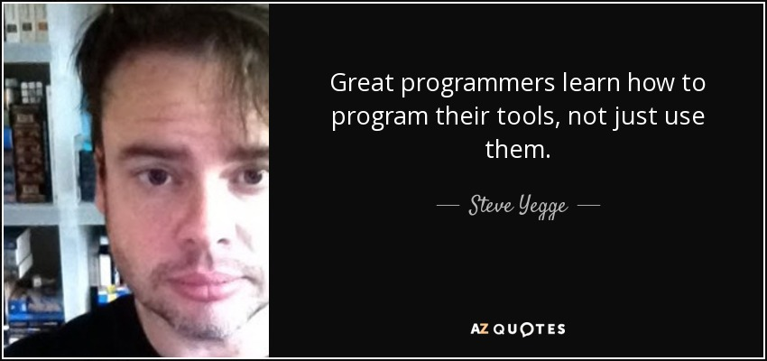 Great programmers learn how to program their tools, not just use them. - Steve Yegge