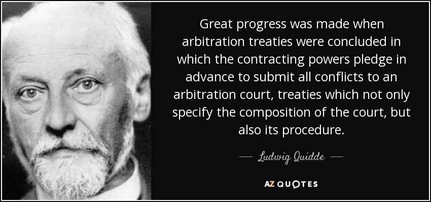 Great progress was made when arbitration treaties were concluded in which the contracting powers pledge in advance to submit all conflicts to an arbitration court, treaties which not only specify the composition of the court, but also its procedure. - Ludwig Quidde
