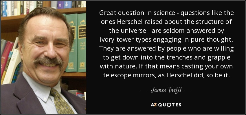 Great question in science - questions like the ones Herschel raised about the structure of the universe - are seldom answered by ivory-tower types engaging in pure thought. They are answered by people who are willing to get down into the trenches and grapple with nature. If that means casting your own telescope mirrors, as Herschel did, so be it. - James Trefil