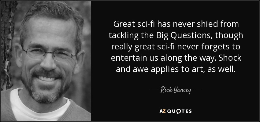 Great sci-fi has never shied from tackling the Big Questions, though really great sci-fi never forgets to entertain us along the way. Shock and awe applies to art, as well. - Rick Yancey
