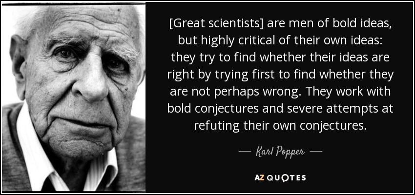 [Great scientists] are men of bold ideas, but highly critical of their own ideas: they try to find whether their ideas are right by trying first to find whether they are not perhaps wrong. They work with bold conjectures and severe attempts at refuting their own conjectures. - Karl Popper