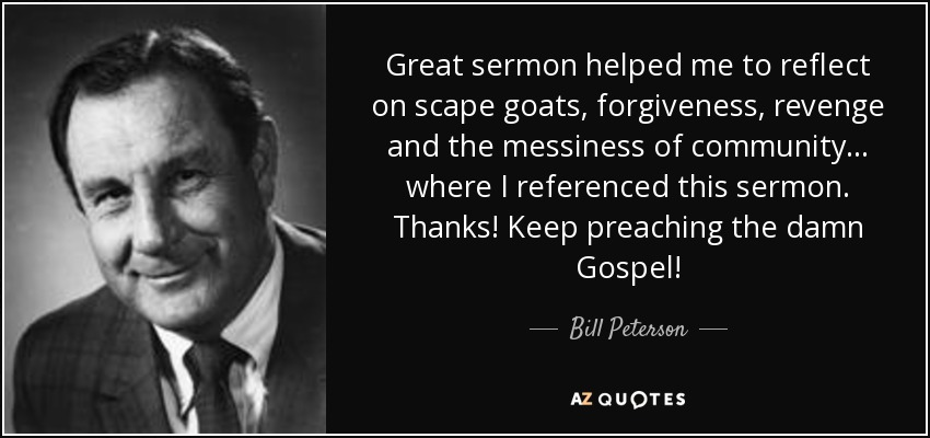 Great sermon helped me to reflect on scape goats, forgiveness, revenge and the messiness of community. .. where I referenced this sermon. Thanks! Keep preaching the damn Gospel! - Bill Peterson