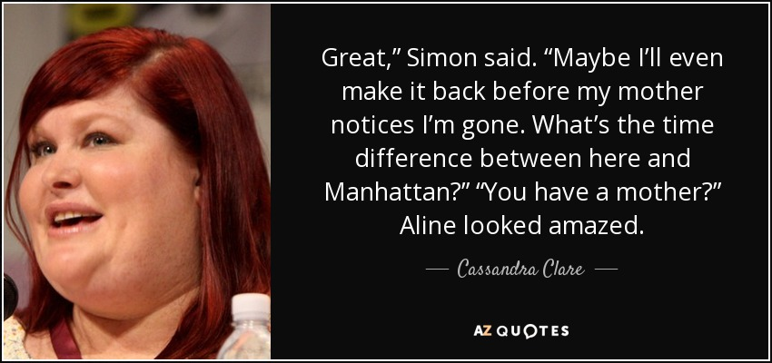 "Great,"" Simon said. ""Maybe I'll even make it back before my mother notices I'm gone. What's the time difference between here and Manhattan?"" ""You have a mother?"" Aline looked amazed. - Cassandra Clare"