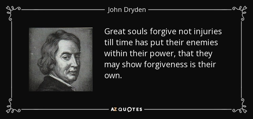 Great souls forgive not injuries till time has put their enemies within their power, that they may show forgiveness is their own. - John Dryden