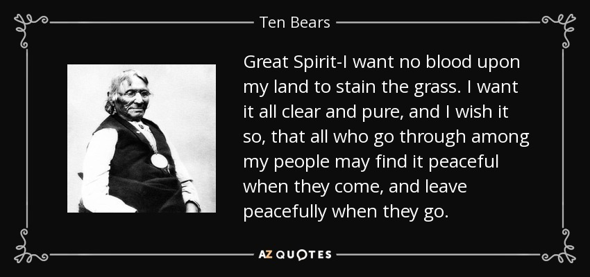 Great Spirit-I want no blood upon my land to stain the grass. I want it all clear and pure, and I wish it so, that all who go through among my people may find it peaceful when they come, and leave peacefully when they go. - Ten Bears