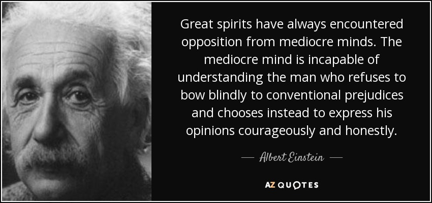 Great spirits have always encountered opposition from mediocre minds. The mediocre mind is incapable of understanding the man who refuses to bow blindly to conventional prejudices and chooses instead to express his opinions courageously and honestly. - Albert Einstein