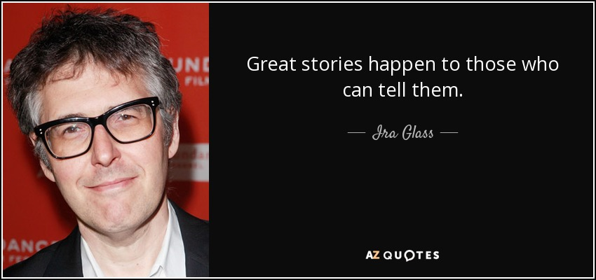 Great stories happen to those who can tell them. - Ira Glass