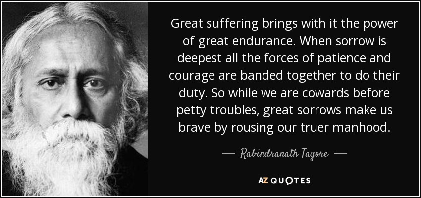 Great suffering brings with it the power of great endurance. When sorrow is deepest all the forces of patience and courage are banded together to do their duty. So while we are cowards before petty troubles, great sorrows make us brave by rousing our truer manhood. - Rabindranath Tagore