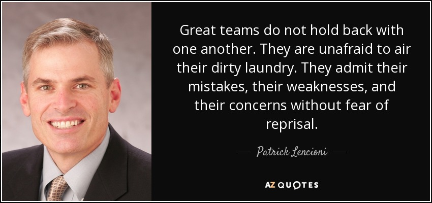 Great teams do not hold back with one another. They are unafraid to air their dirty laundry. They admit their mistakes, their weaknesses, and their concerns without fear of reprisal. - Patrick Lencioni