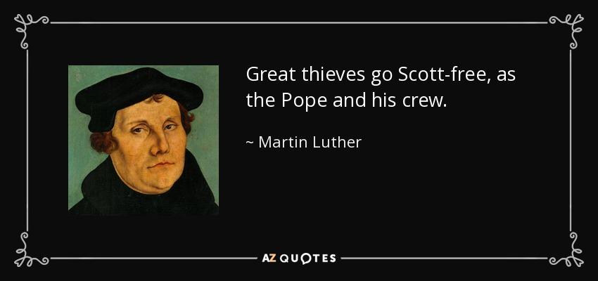 Great thieves go Scott-free, as the Pope and his crew. - Martin Luther