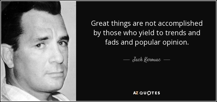 Great things are not accomplished by those who yield to trends and fads and popular opinion. - Jack Kerouac
