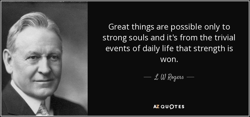 Great things are possible only to strong souls and it's from the trivial events of daily life that strength is won. - L. W Rogers