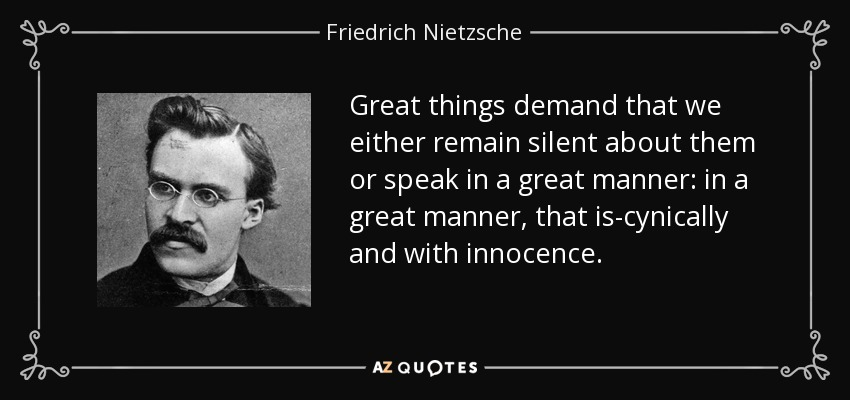 Great things demand that we either remain silent about them or speak in a great manner: in a great manner, that is-cynically and with innocence. - Friedrich Nietzsche
