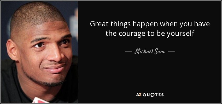 Great things happen when you have the courage to be yourself - Michael Sam