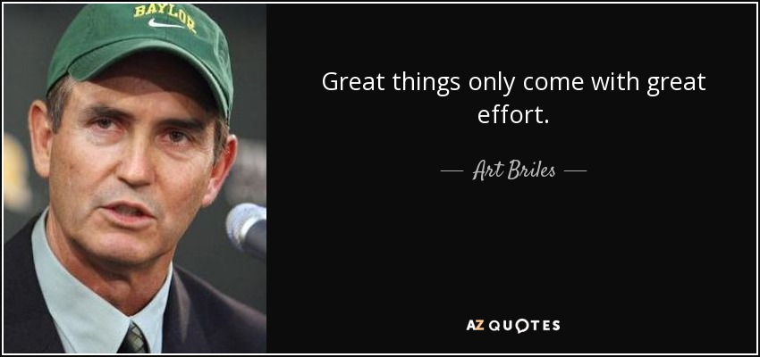 Great things only come with great effort. - Art Briles