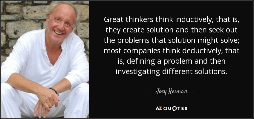 Great thinkers think inductively, that is, they create solution and then seek out the problems that solution might solve; most companies think deductively, that is, defining a problem and then investigating different solutions. - Joey Reiman