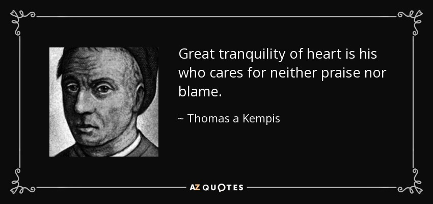 Great tranquility of heart is his who cares for neither praise nor blame. - Thomas a Kempis