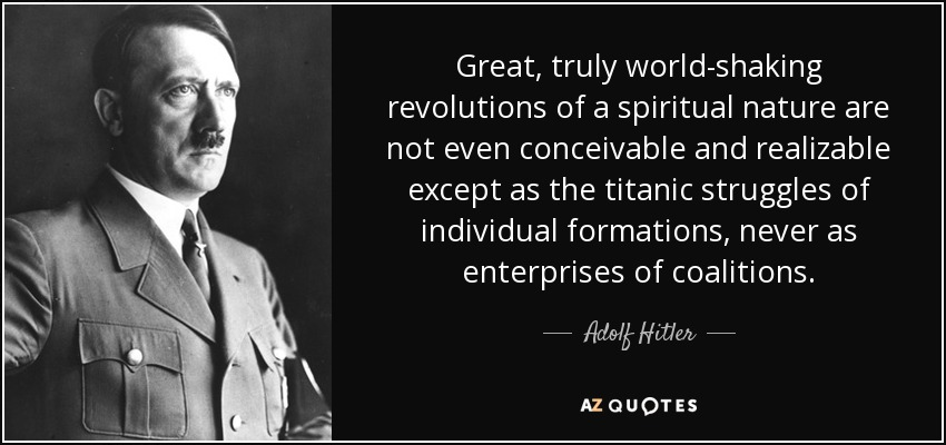 Great, truly world-shaking revolutions of a spiritual nature are not even conceivable and realizable except as the titanic struggles of individual formations, never as enterprises of coalitions. - Adolf Hitler