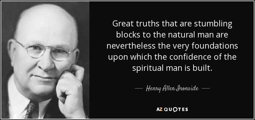 Great truths that are stumbling blocks to the natural man are nevertheless the very foundations upon which the confidence of the spiritual man is built. - Henry Allen Ironside