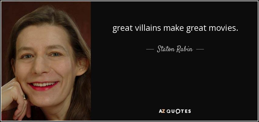 great villains make great movies. - Staton Rabin
