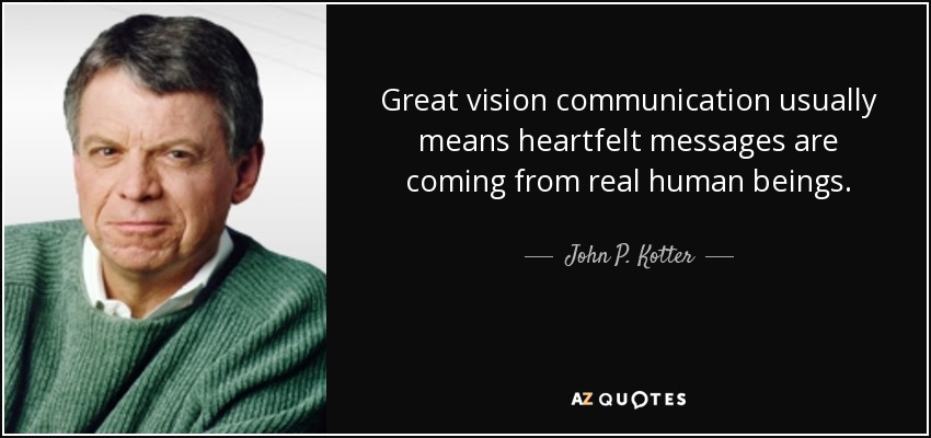 Great vision communication usually means heartfelt messages are coming from real human beings. - John P. Kotter