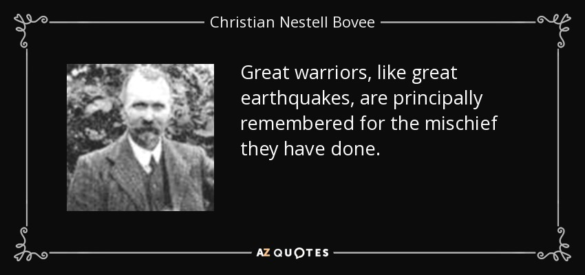 Great warriors, like great earthquakes, are principally remembered for the mischief they have done. - Christian Nestell Bovee