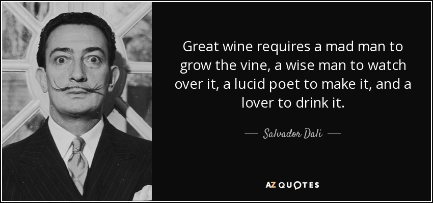 Great wine requires a mad man to grow the vine, a wise man to watch over it, a lucid poet to make it, and a lover to drink it. - Salvador Dali