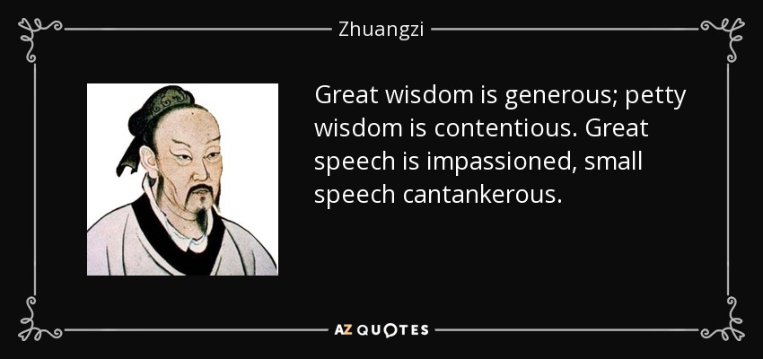 Great wisdom is generous; petty wisdom is contentious. Great speech is impassioned, small speech cantankerous. - Zhuangzi