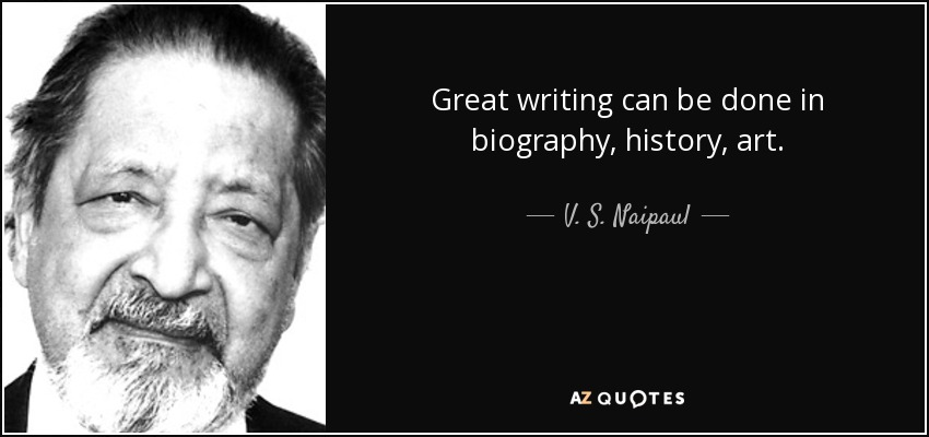 Great writing can be done in biography, history, art. - V. S. Naipaul