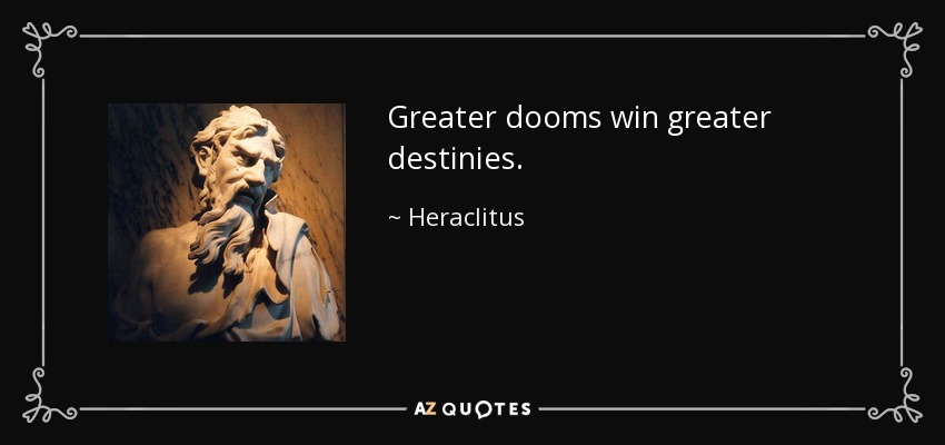 Greater dooms win greater destinies. - Heraclitus