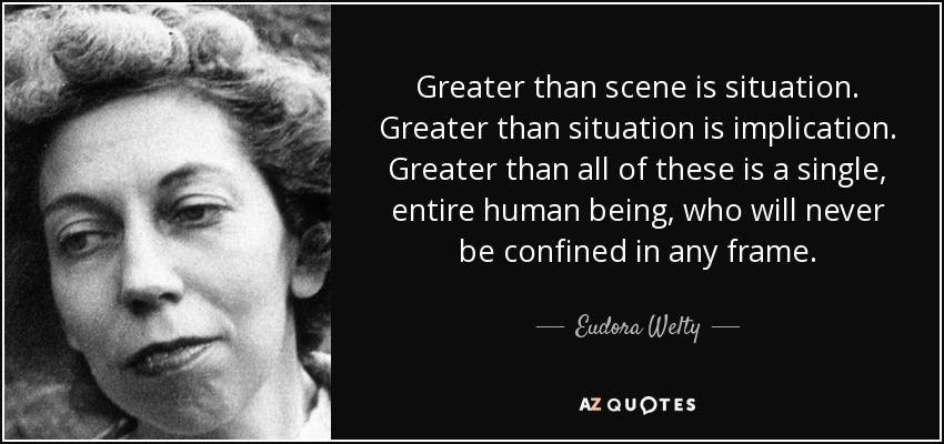 Greater than scene is situation. Greater than situation is implication. Greater than all of these is a single, entire human being, who will never be confined in any frame. - Eudora Welty