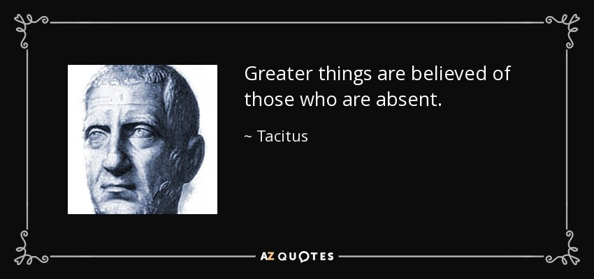 Greater things are believed of those who are absent. - Tacitus
