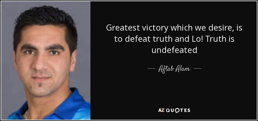 Greatest victory which we desire, is to defeat truth and Lo! Truth is undefeated - Aftab Alam