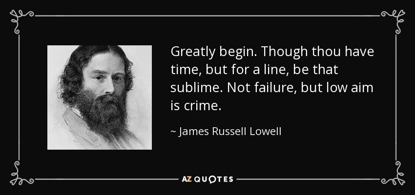 Greatly begin. Though thou have time, but for a line, be that sublime. Not failure, but low aim is crime. - James Russell Lowell