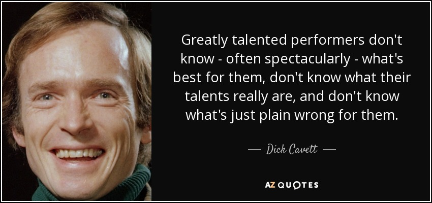 Greatly talented performers don't know - often spectacularly - what's best for them, don't know what their talents really are, and don't know what's just plain wrong for them. - Dick Cavett