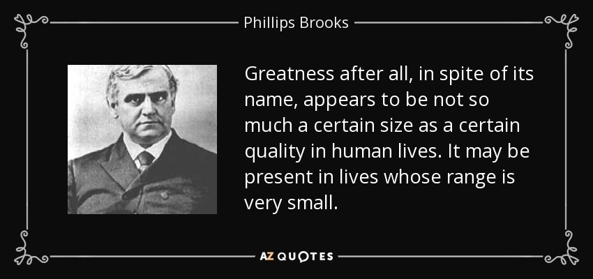 Greatness after all, in spite of its name, appears to be not so much a certain size as a certain quality in human lives. It may be present in lives whose range is very small. - Phillips Brooks
