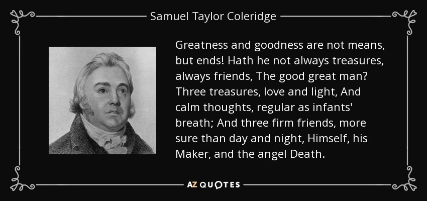 Greatness and goodness are not means, but ends! Hath he not always treasures, always friends, The good great man? Three treasures, love and light, And calm thoughts, regular as infants' breath; And three firm friends, more sure than day and night, Himself, his Maker, and the angel Death. - Samuel Taylor Coleridge