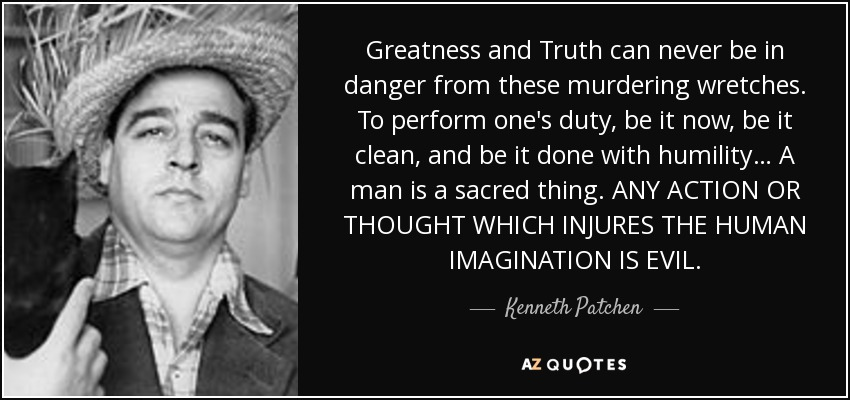 Greatness and Truth can never be in danger from these murdering wretches. To perform one's duty, be it now, be it clean, and be it done with humility… A man is a sacred thing. ANY ACTION OR THOUGHT WHICH INJURES THE HUMAN IMAGINATION IS EVIL. - Kenneth Patchen