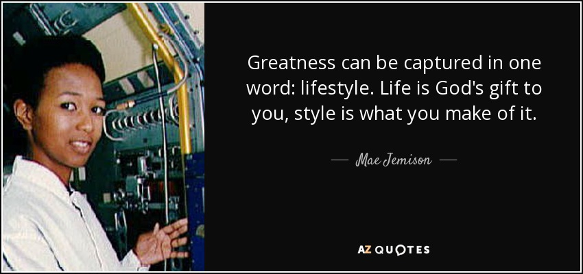 Greatness can be captured in one word: lifestyle. Life is God's gift to you, style is what you make of it. - Mae Jemison