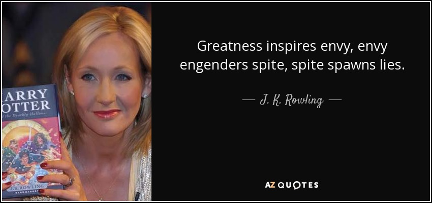 Greatness inspires envy, envy engenders spite, spite spawns lies. - J. K. Rowling